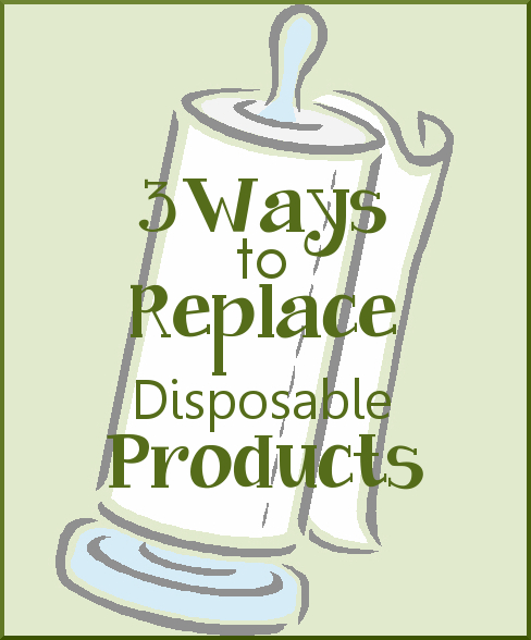 3 Ways to Replace Disposable Products